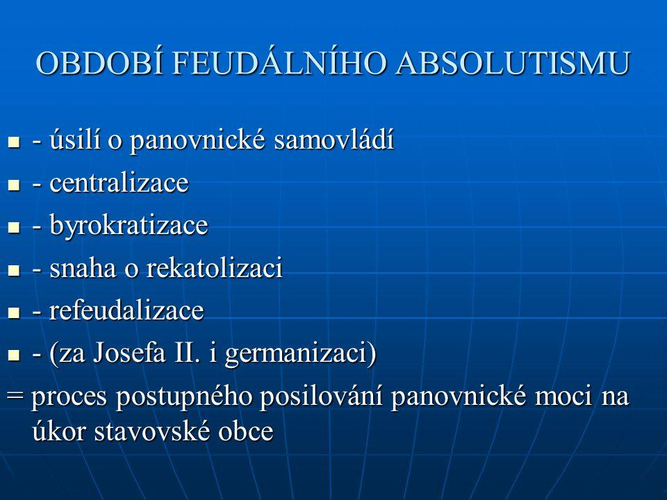OBDOBÍ FEUDÁLNÍHO ABSOLUTISMU - úsilí o panovnické samovládí - úsilí o panovnické samovládí - centralizace - centralizace - byrokratizace - byrokratiz