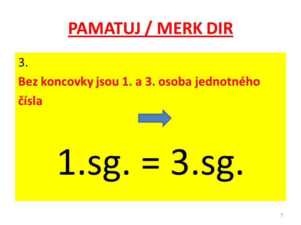PAMATUJ / MERK DIR 3. Bez koncovky jsou 1. a 3. osoba jednotného čísla 1.sg. = 3.sg. 9