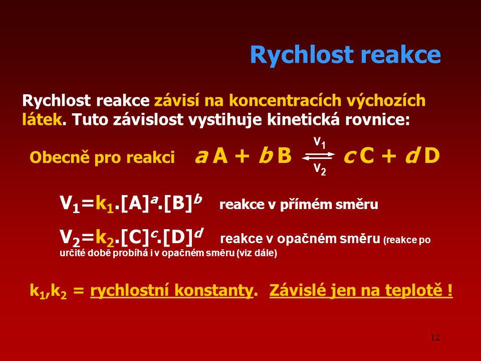 12 Rychlost reakce Rychlost reakce závisí na koncentracích výchozích látek. Tuto závislost vystihuje kinetická rovnice: k 1,k 2 = rychlostní konstanty