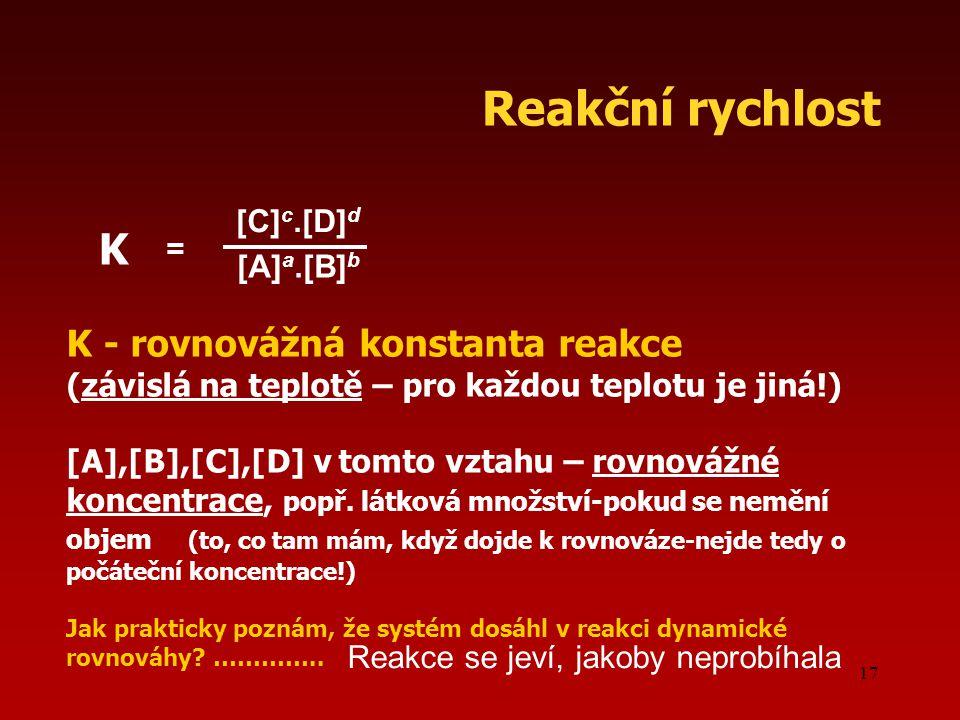 17 Reakční rychlost [C] c.[D] d [A] a.[B] b = K K - rovnovážná konstanta reakce (závislá na teplotě – pro každou teplotu je jiná!) [A],[B],[C],[D] v tomto vztahu – rovnovážné koncentrace, popř.