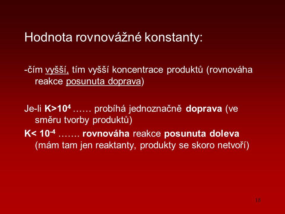 18 Hodnota rovnovážné konstanty: -čím vyšší, tím vyšší koncentrace produktů (rovnováha reakce posunuta doprava) Je-li K>10 4 …… probíhá jednoznačně doprava (ve směru tvorby produktů) K< 10 -4 …….