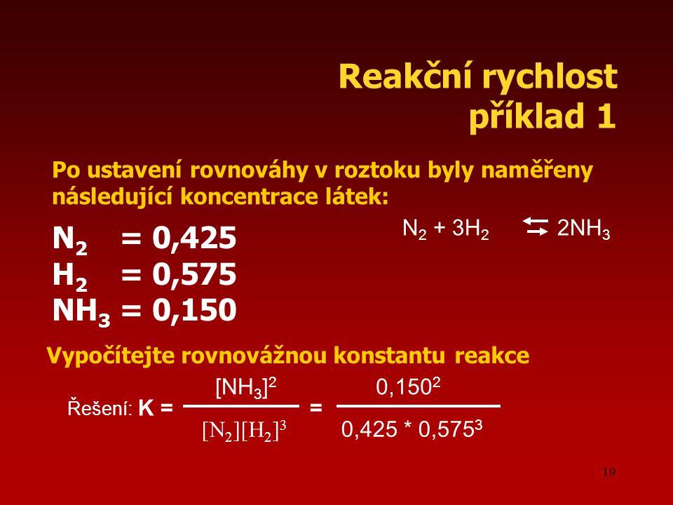 19 Reakční rychlost příklad 1 Po ustavení rovnováhy v roztoku byly naměřeny následující koncentrace látek: N 2 = 0,425 H 2 = 0,575 NH 3 = 0,150 Vypočítejte rovnovážnou konstantu reakce N 2 + 3H 2 2NH 3 Řešení: K = = [NH 3 ] 2 [N 2 ][H 2 ] 3 0,150 2 0,425 * 0,575 3