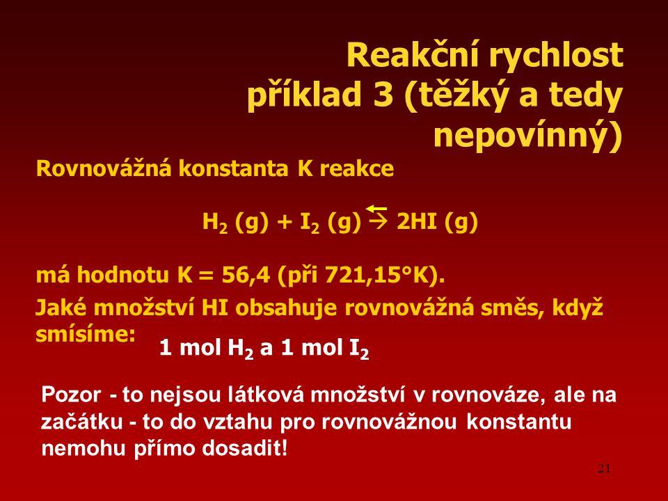21 Reakční rychlost příklad 3 (těžký a tedy nepovínný) Rovnovážná konstanta K reakce H 2 (g) + I 2 (g)  2HI (g) má hodnotu K = 56,4 (při 721,15°K).