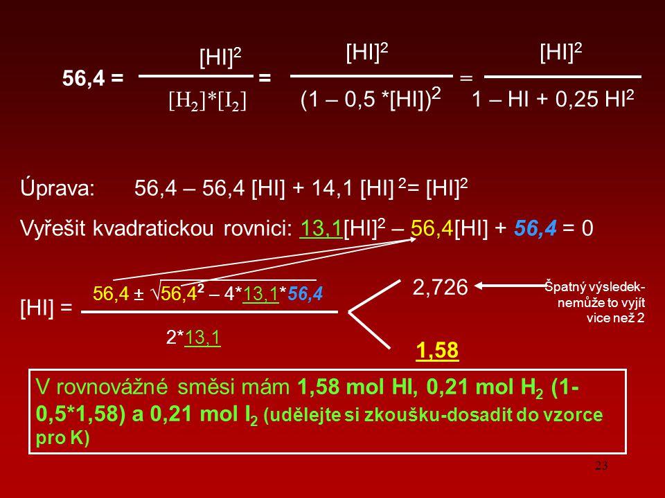 23 56,4 = = = [HI] 2 [H2]*[I2][H2]*[I2] (1 – 0,5 *[HI]) 2 [HI] 2 1 – HI + 0,25 HI 2 Úprava: 56,4 – 56,4 [HI] + 14,1 [HI] 2 = [HI] 2 Vyřešit kvadratickou rovnici: 13,1[HI] 2 – 56,4[HI] + 56,4 = 0 [HI] = 56,4 ± √ 56,4 2 – 4*13,1*56,4 2*13,1 2,726 1,58 Špatný výsledek- nemůže to vyjít vice než 2 V rovnovážné směsi mám 1,58 mol HI, 0,21 mol H 2 (1- 0,5*1,58) a 0,21 mol I 2 (udělejte si zkoušku-dosadit do vzorce pro K)