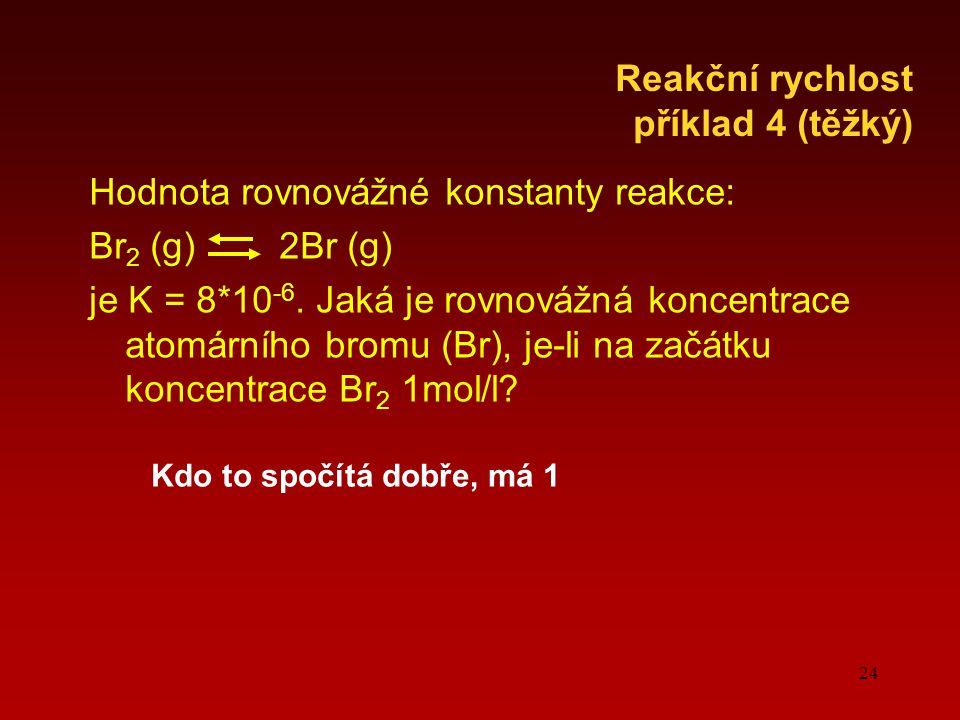 24 Hodnota rovnovážné konstanty reakce: Br 2 (g) 2Br (g) je K = 8*10 -6. Jaká je rovnovážná koncentrace atomárního bromu (Br), je-li na začátku koncen