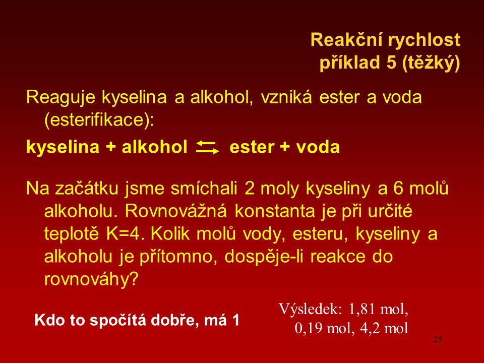 25 Reaguje kyselina a alkohol, vzniká ester a voda (esterifikace): kyselina + alkohol ester + voda Na začátku jsme smíchali 2 moly kyseliny a 6 molů alkoholu.