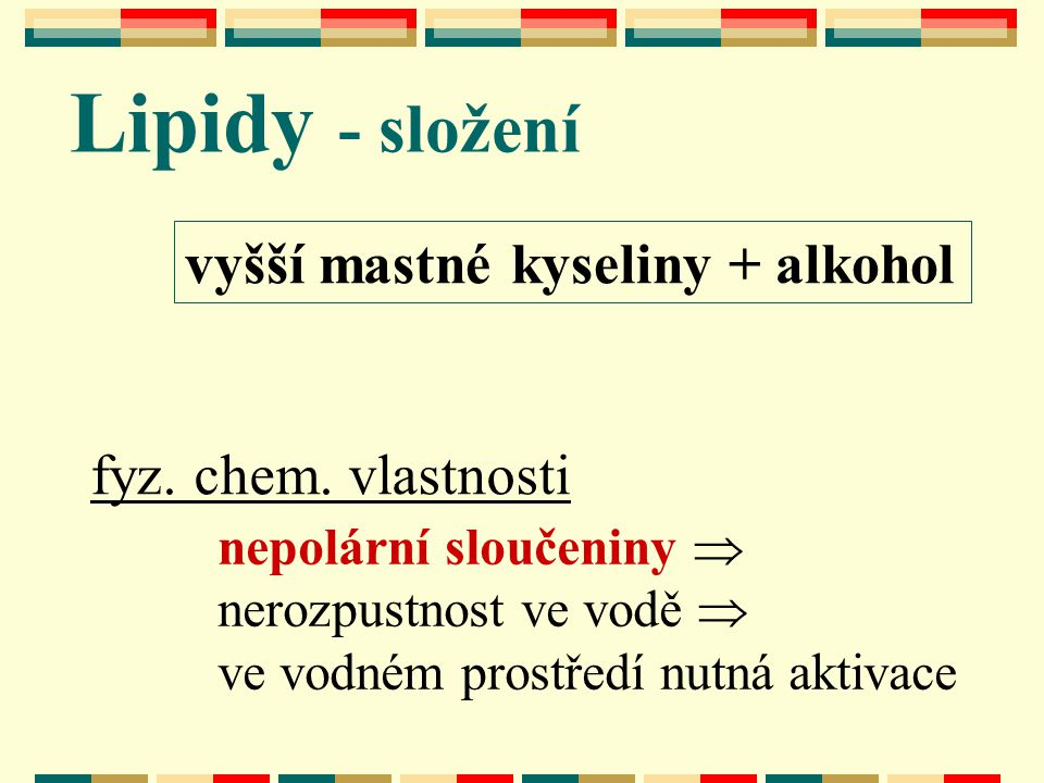 vyšší mastné kyseliny + alkohol Lipidy - složení fyz. chem. vlastnosti nepolární sloučeniny  nerozpustnost ve vodě  ve vodném prostředí nutná aktiva