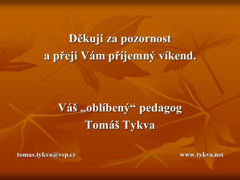 """Děkuji za pozornost a přeji Vám příjemný víkend. Váš """"oblíbený"""" pedagog Tomáš Tykva tomas.tykva@vsp.cz www.tykva.net"""