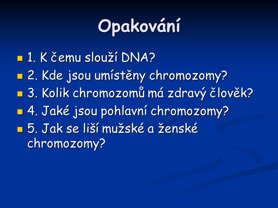 Opakování 1. K čemu slouží DNA? 1. K čemu slouží DNA? 2. Kde jsou umístěny chromozomy? 2. Kde jsou umístěny chromozomy? 3. Kolik chromozomů má zdravý