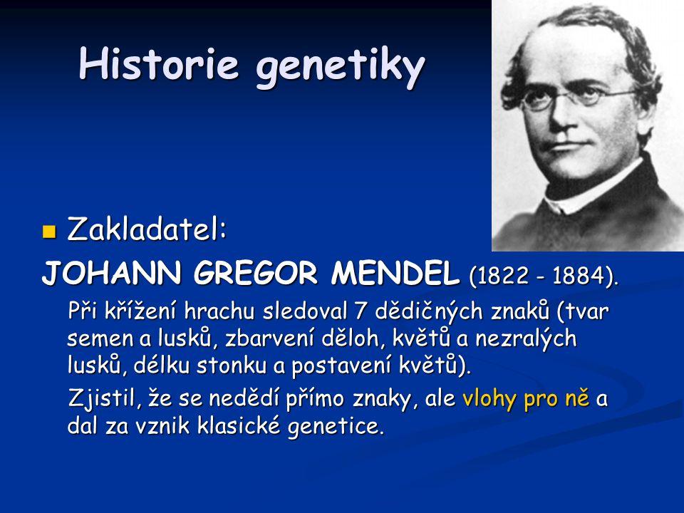 Historie genetiky Historie genetiky Zakladatel: Zakladatel: JOHANN GREGOR MENDEL (1822 - 1884). Při křížení hrachu sledoval 7 dědičných znaků (tvar se