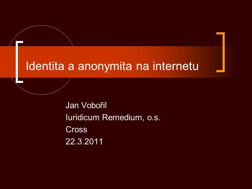 Identita a anonymita na internetu Jan Vobořil Iuridicum Remedium, o.s. Cross 22.3.2011