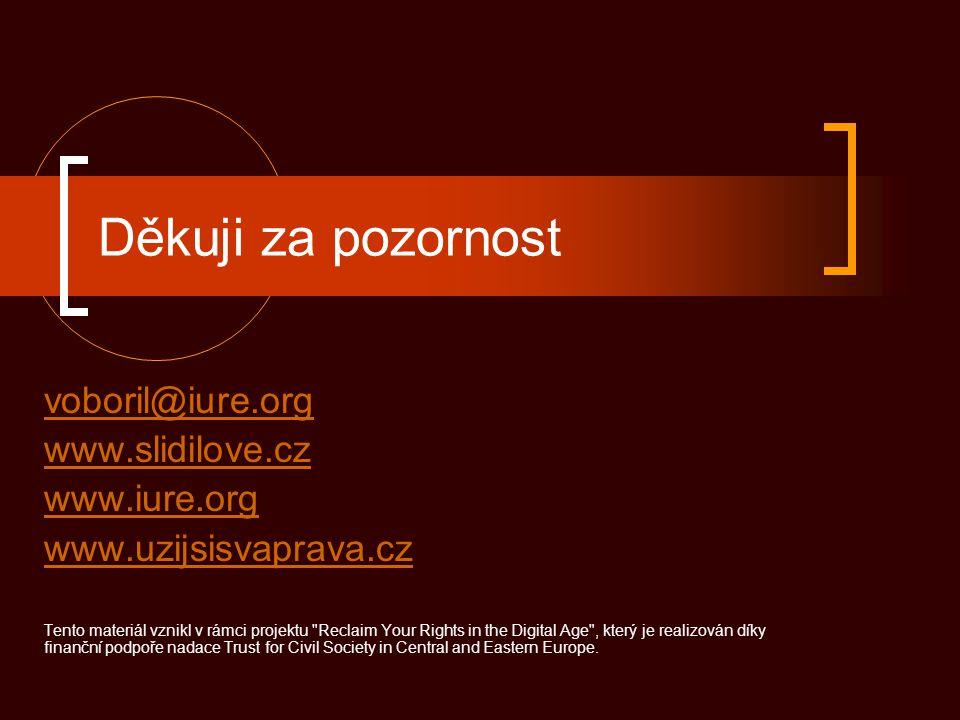 Děkuji za pozornost voboril@iure.org www.slidilove.cz www.iure.org www.uzijsisvaprava.cz Tento materiál vznikl v rámci projektu Reclaim Your Rights in the Digital Age , který je realizován díky finanční podpoře nadace Trust for Civil Society in Central and Eastern Europe.
