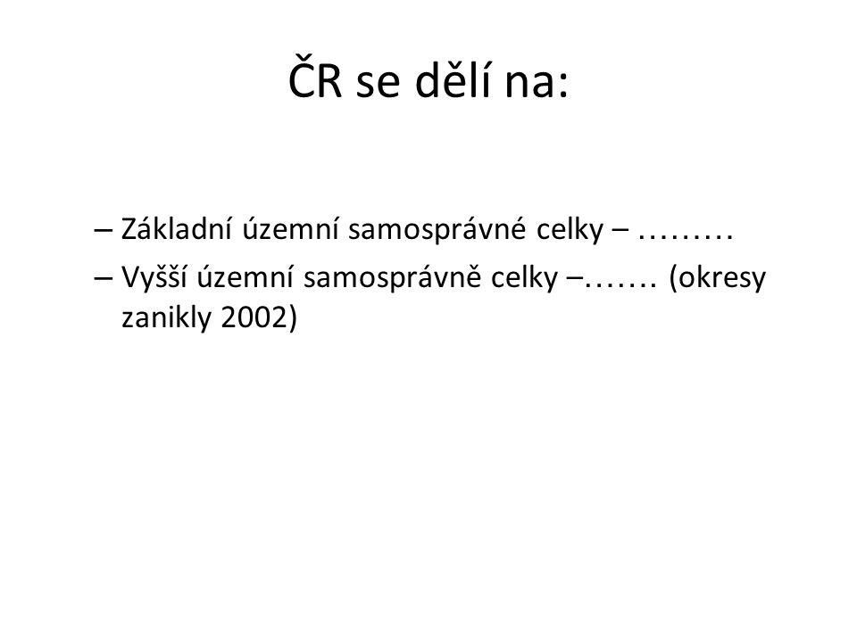 ČR se dělí na: – Základní územní samosprávné celky – ……… – Vyšší územní samosprávně celky – ……. (okresy zanikly 2002)
