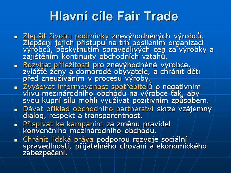 Hlavní cíle Fair Trade Zlepšit životní podmínky znevýhodněných výrobců. Zlepšení jejich přístupu na trh posílením organizací výrobců, poskytnutím spra