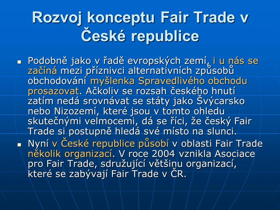 Rozvoj konceptu Fair Trade v České republice Podobně jako v řadě evropských zemí, i u nás se začíná mezi příznivci alternativních způsobů obchodování myšlenka Spravedlivého obchodu prosazovat.