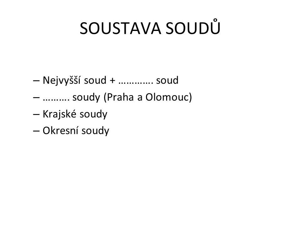 SOUSTAVA SOUDŮ – Nejvyšší soud + …………. soud – ………. soudy (Praha a Olomouc) – Krajské soudy – Okresní soudy