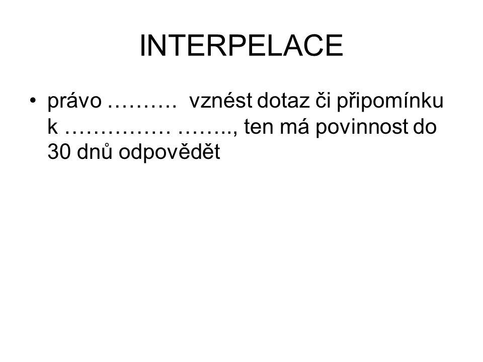 INTERPELACE právo ………. vznést dotaz či připomínku k …………… …….., ten má povinnost do 30 dnů odpovědět