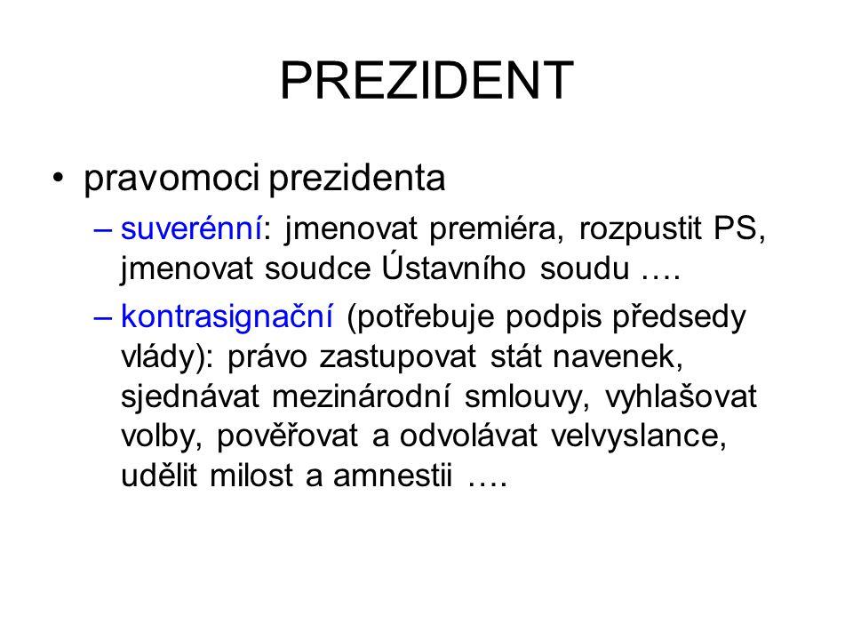 PREZIDENT pravomoci prezidenta –suverénní: jmenovat premiéra, rozpustit PS, jmenovat soudce Ústavního soudu …. –kontrasignační (potřebuje podpis předs
