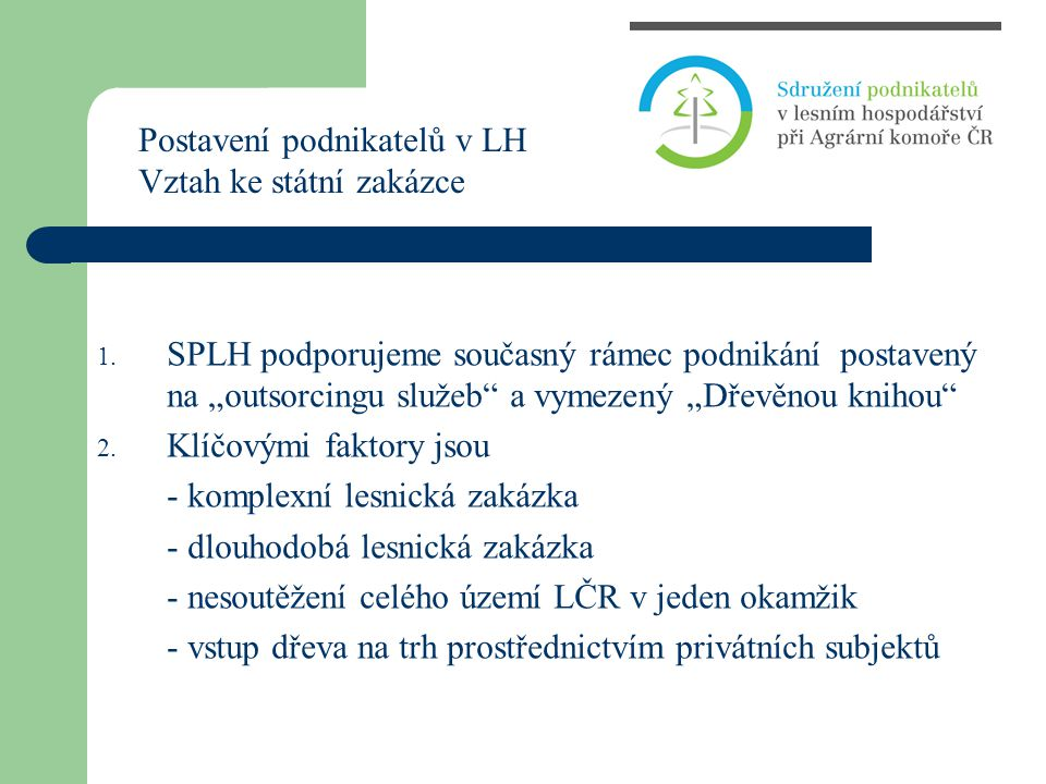 """1. SPLH podporujeme současný rámec podnikání postavený na """"outsorcingu služeb"""" a vymezený """"Dřevěnou knihou"""" 2. Klíčovými faktory jsou - komplexní lesn"""