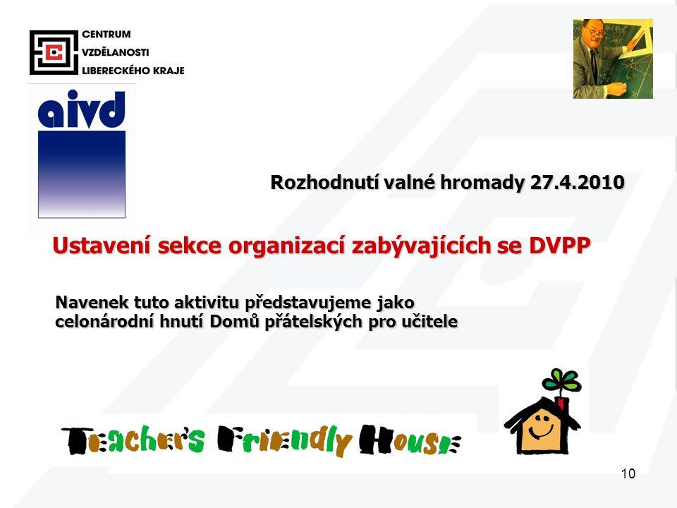 10 Ustavení sekce organizací zabývajících se DVPP Rozhodnutí valné hromady 27.4.2010 Navenek tuto aktivitu představujeme jako celonárodní hnutí Domů přátelských pro učitele