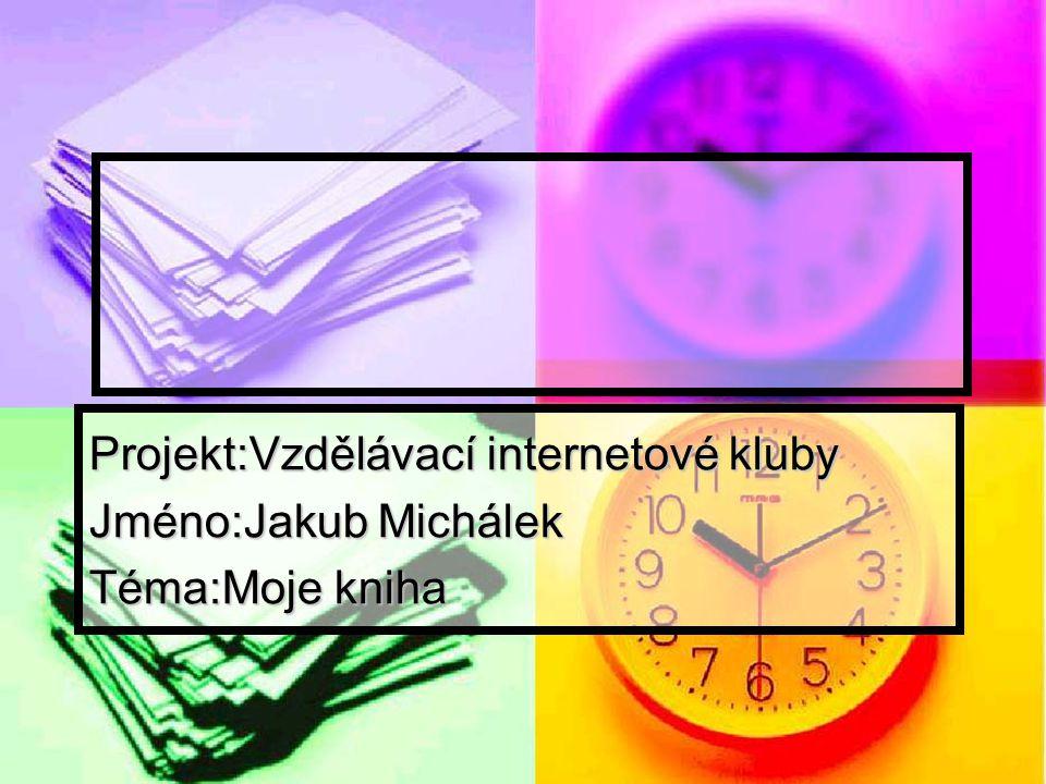Projekt:Vzdělávací internetové kluby Jméno:Jakub Michálek Téma:Moje kniha
