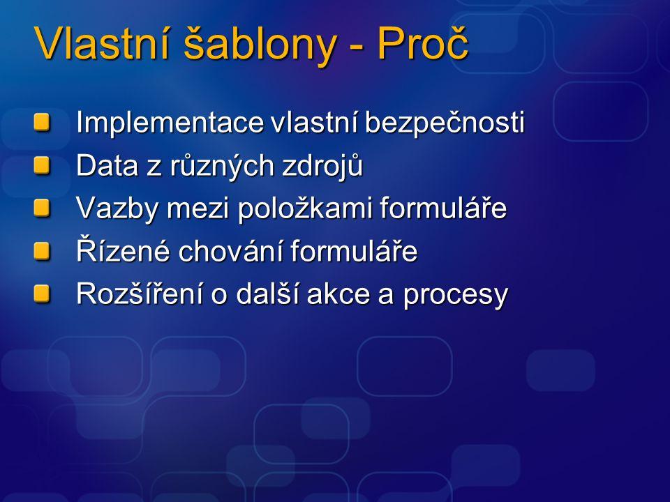 Vlastní šablony - Proč Implementace vlastní bezpečnosti Data z různých zdrojů Vazby mezi položkami formuláře Řízené chování formuláře Rozšíření o další akce a procesy