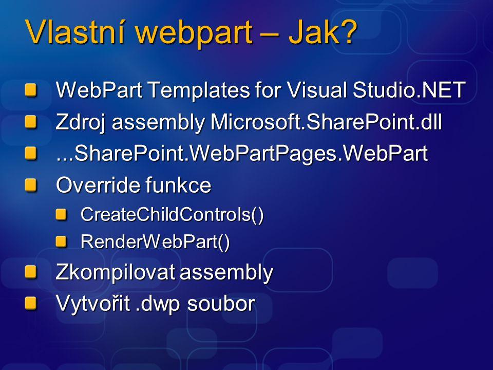 Vlastní webpart – Jak? WebPart Templates for Visual Studio.NET Zdroj assembly Microsoft.SharePoint.dll...SharePoint.WebPartPages.WebPart Override funk