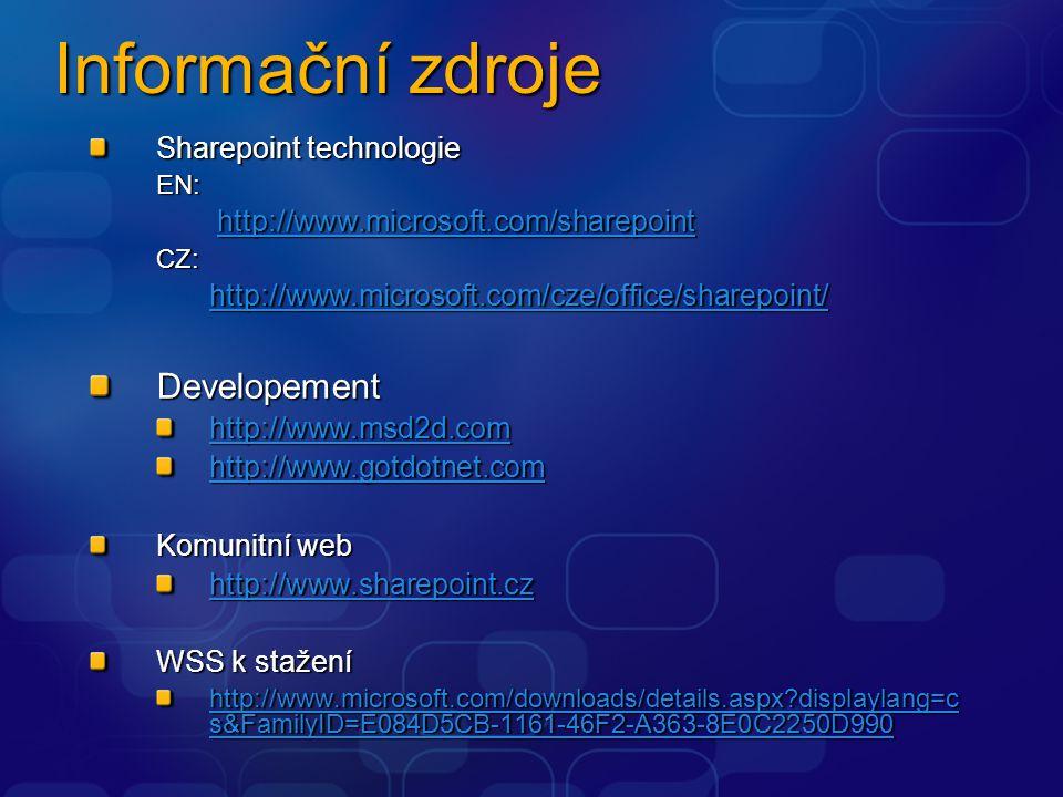 Informační zdroje Sharepoint technologie EN: http://www.microsoft.com/sharepoint http://www.microsoft.com/sharepoint http://www.microsoft.com/sharepoint http://www.microsoft.com/sharepointCZ: http://www.microsoft.com/cze/office/sharepoint/ Developement http://www.msd2d.com http://www.msd2d.com http://www.gotdotnet.com Komunitní web http://www.sharepoint.cz http://www.sharepoint.cz WSS k stažení http://www.microsoft.com/downloads/details.aspx?displaylang=c s&FamilyID=E084D5CB-1161-46F2-A363-8E0C2250D990 http://www.microsoft.com/downloads/details.aspx?displaylang=c s&FamilyID=E084D5CB-1161-46F2-A363-8E0C2250D990