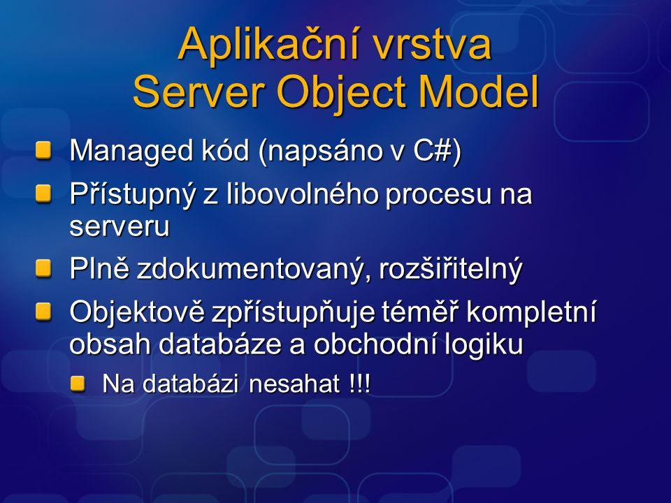Aplikační vrstva Server Object Model Managed kód (napsáno v C#) Přístupný z libovolného procesu na serveru Plně zdokumentovaný, rozšiřitelný Objektově zpřístupňuje téměř kompletní obsah databáze a obchodní logiku Na databázi nesahat !!!