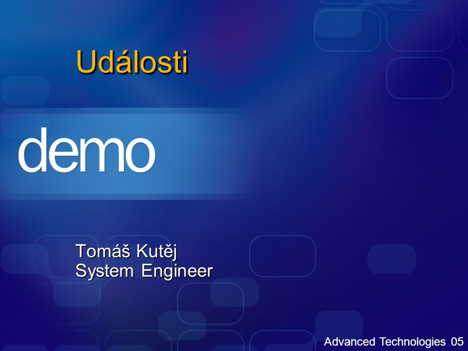 Advanced Technologies 05 UdálostiUdálosti Tomáš Kutěj System Engineer