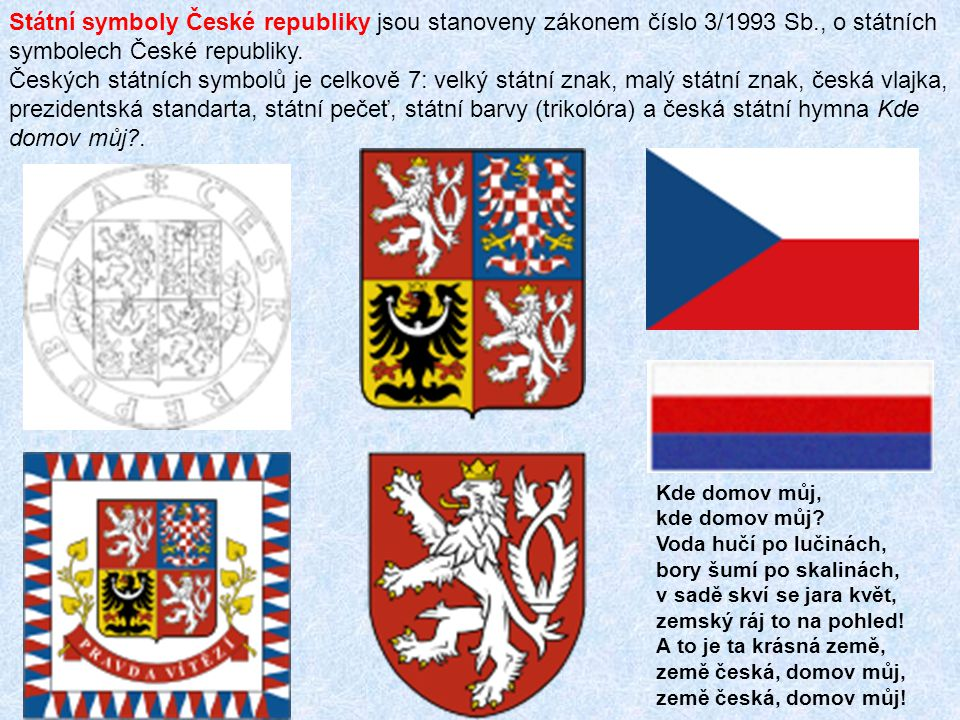 Státní symboly České republiky jsou stanoveny zákonem číslo 3/1993 Sb., o státních symbolech České republiky. Českých státních symbolů je celkově 7: v