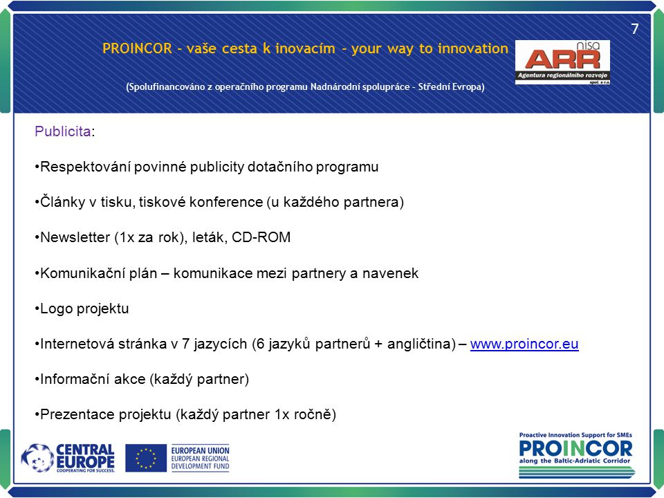 PROINCOR - vaše cesta k inovacím - your way to innovation (Spolufinancováno z operačního programu Nadnárodní spolupráce – Střední Evropa) 7 Publicita: Respektování povinné publicity dotačního programu Články v tisku, tiskové konference (u každého partnera) Newsletter (1x za rok), leták, CD-ROM Komunikační plán – komunikace mezi partnery a navenek Logo projektu Internetová stránka v 7 jazycích (6 jazyků partnerů + angličtina) – www.proincor.euwww.proincor.eu Informační akce (každý partner) Prezentace projektu (každý partner 1x ročně)