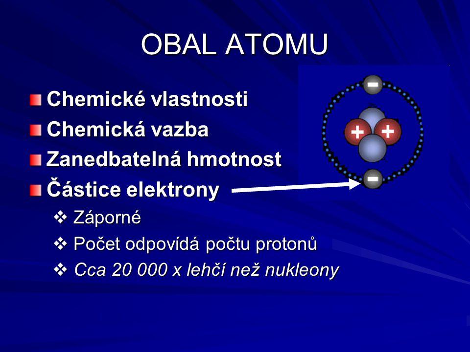 OBAL ATOMU Chemické vlastnosti Chemická vazba Zanedbatelná hmotnost Částice elektrony  Záporné  Počet odpovídá počtu protonů  Cca 20 000 x lehčí než nukleony