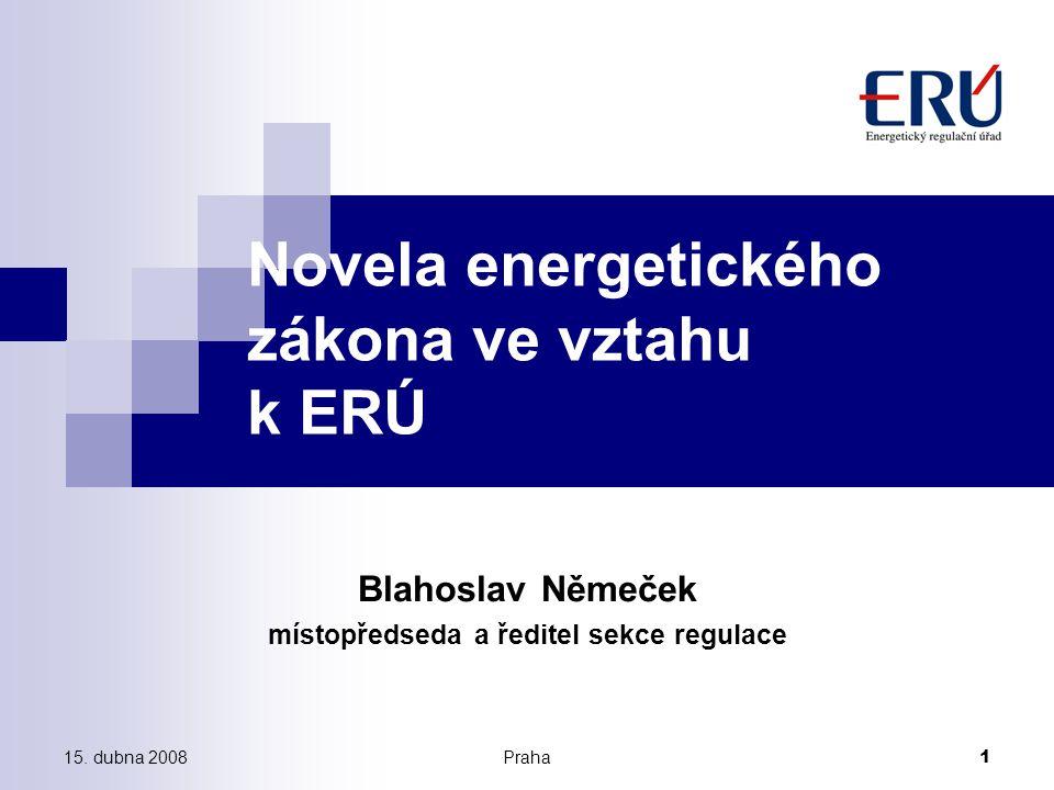 15. dubna 2008Praha 1 Novela energetického zákona ve vztahu k ERÚ Blahoslav Němeček místopředseda a ředitel sekce regulace