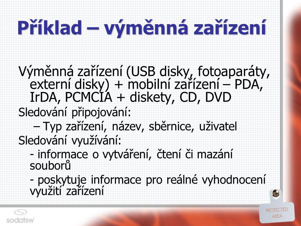 Příklad – výměnná zařízení Výměnná zařízení (USB disky, fotoaparáty, externí disky) + mobilní zařízení – PDA, IrDA, PCMCIA + diskety, CD, DVD Sledování připojování: –Typ zařízení, název, sběrnice, uživatel Sledování využívání: - informace o vytváření, čtení či mazání souborů - poskytuje informace pro reálné vyhodnocení využití zařízení