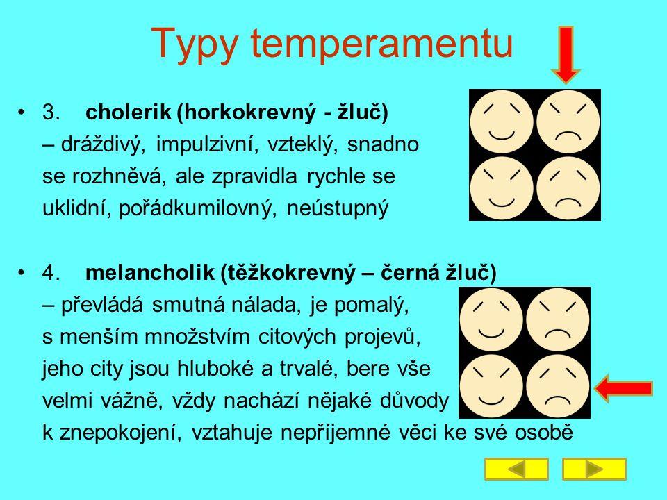 Typy temperamentu 3. cholerik (horkokrevný - žluč) – dráždivý, impulzivní, vzteklý, snadno se rozhněvá, ale zpravidla rychle se uklidní, pořádkumilovn