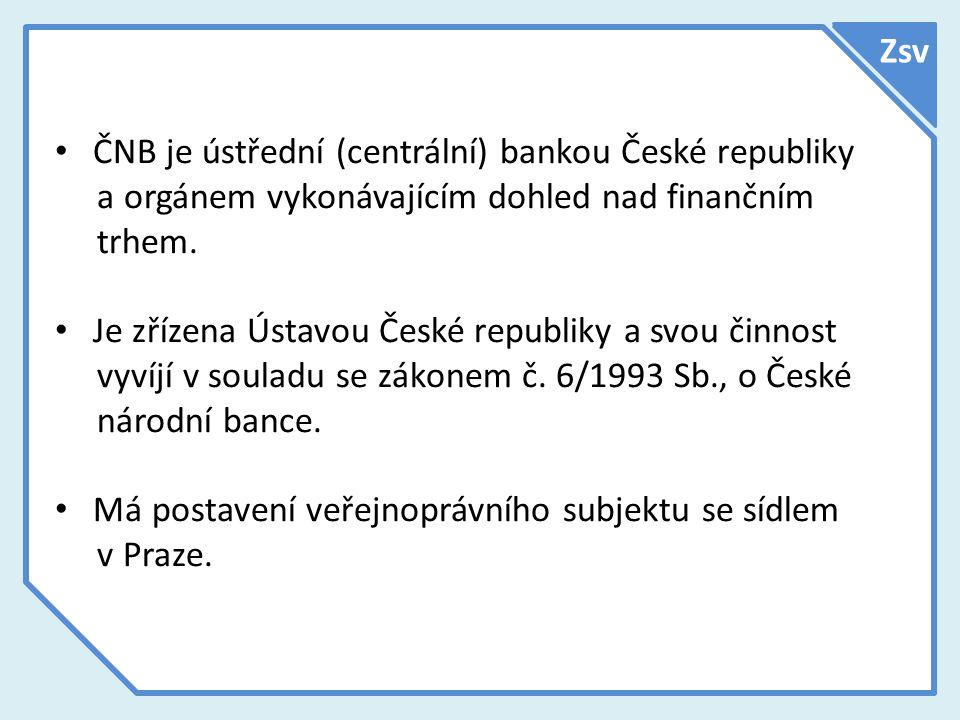Zsv ČNB je ústřední (centrální) bankou České republiky a orgánem vykonávajícím dohled nad finančním trhem. Je zřízena Ústavou České republiky a svou č