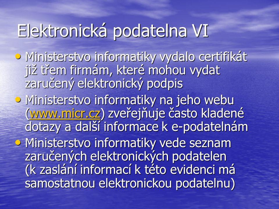 Elektronická podatelna VI Ministerstvo informatiky vydalo certifikát již třem firmám, které mohou vydat zaručený elektronický podpis Ministerstvo informatiky vydalo certifikát již třem firmám, které mohou vydat zaručený elektronický podpis Ministerstvo informatiky na jeho webu (www.micr.cz) zveřejňuje často kladené dotazy a další informace k e-podatelnám Ministerstvo informatiky na jeho webu (www.micr.cz) zveřejňuje často kladené dotazy a další informace k e-podatelnámwww.micr.cz Ministerstvo informatiky vede seznam zaručených elektronických podatelen (k zaslání informací k této evidenci má samostatnou elektronickou podatelnu) Ministerstvo informatiky vede seznam zaručených elektronických podatelen (k zaslání informací k této evidenci má samostatnou elektronickou podatelnu)