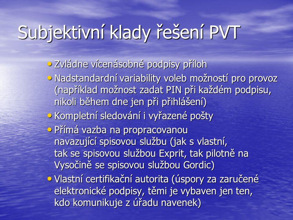 Subjektivní klady řešení PVT Zvládne vícenásobné podpisy příloh Zvládne vícenásobné podpisy příloh Nadstandardní variability voleb možností pro provoz (například možnost zadat PIN při každém podpisu, nikoli během dne jen při přihlášení) Nadstandardní variability voleb možností pro provoz (například možnost zadat PIN při každém podpisu, nikoli během dne jen při přihlášení) Kompletní sledování i vyřazené pošty Kompletní sledování i vyřazené pošty Přímá vazba na propracovanou navazující spisovou službu (jak s vlastní, tak se spisovou službou Exprit, tak pilotně na Vysočině se spisovou službou Gordic) Přímá vazba na propracovanou navazující spisovou službu (jak s vlastní, tak se spisovou službou Exprit, tak pilotně na Vysočině se spisovou službou Gordic) Vlastní certifikační autorita (úspory za zaručené elektronické podpisy, těmi je vybaven jen ten, kdo komunikuje z úřadu navenek) Vlastní certifikační autorita (úspory za zaručené elektronické podpisy, těmi je vybaven jen ten, kdo komunikuje z úřadu navenek)