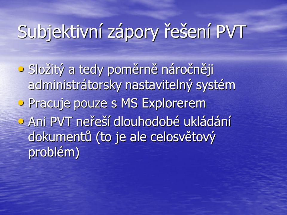 Subjektivní zápory řešení PVT Složitý a tedy poměrně náročněji administrátorsky nastavitelný systém Složitý a tedy poměrně náročněji administrátorsky nastavitelný systém Pracuje pouze s MS Explorerem Pracuje pouze s MS Explorerem Ani PVT neřeší dlouhodobé ukládání dokumentů (to je ale celosvětový problém) Ani PVT neřeší dlouhodobé ukládání dokumentů (to je ale celosvětový problém)