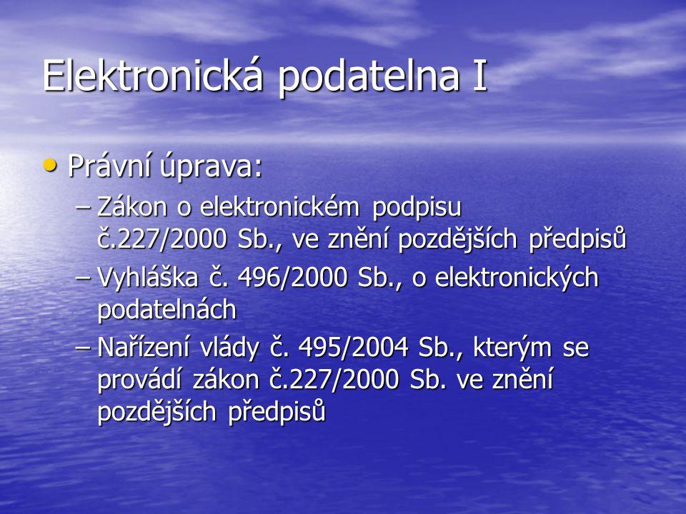 Elektronická podatelna I Právní úprava: Právní úprava: –Zákon o elektronickém podpisu č.227/2000 Sb., ve znění pozdějších předpisů –Vyhláška č.