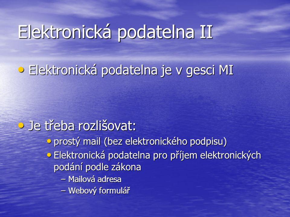 Elektronická podatelna II Elektronická podatelna je v gesci MI Elektronická podatelna je v gesci MI Je třeba rozlišovat: Je třeba rozlišovat: prostý mail (bez elektronického podpisu) prostý mail (bez elektronického podpisu) Elektronická podatelna pro příjem elektronických podání podle zákona Elektronická podatelna pro příjem elektronických podání podle zákona –Mailová adresa –Webový formulář