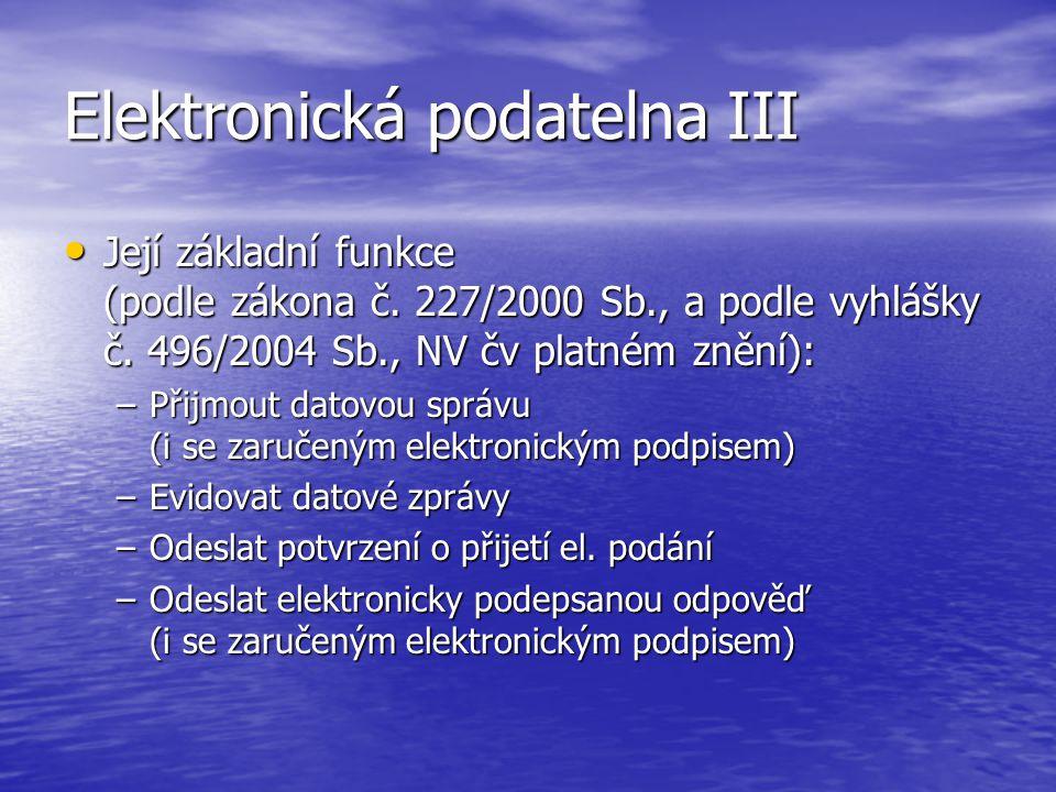Elektronická podatelna III Její základní funkce (podle zákona č. 227/2000 Sb., a podle vyhlášky č. 496/2004 Sb., NV čv platném znění): Její základní f