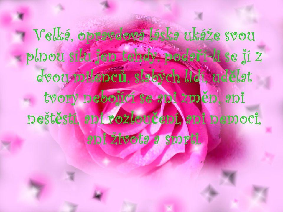 Velká, opravdová láska ukáže svou plnou sílu jen tehdy, poda ř í-li se jí z dvou milenc ů, slabých lidí, ud ě lat tvory nebojící se ani zm ě n, ani nešt ě stí, ani rozlou č ení, ani nemoci, ani života a smrti.