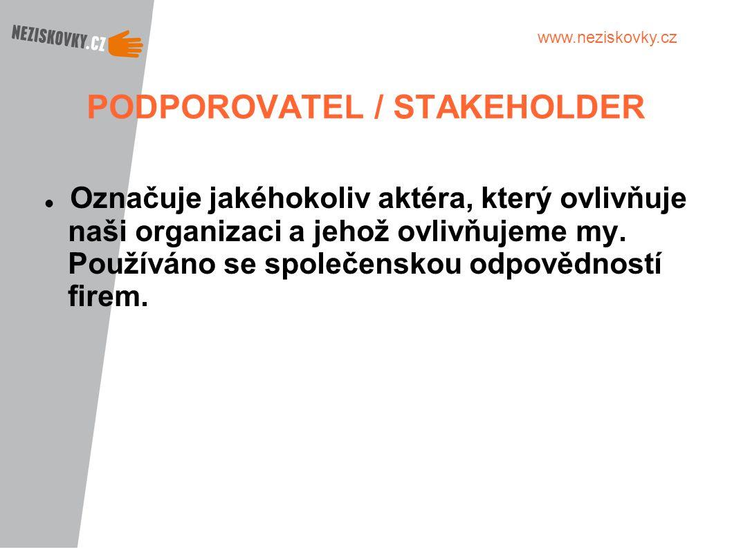 www.neziskovky.cz PODPOROVATEL / STAKEHOLDER Označuje jakéhokoliv aktéra, který ovlivňuje naši organizaci a jehož ovlivňujeme my. Používáno se společe