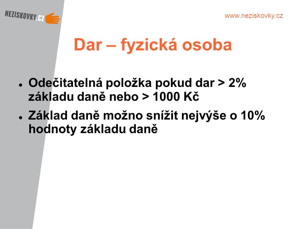 www.neziskovky.cz Dar – fyzická osoba Odečitatelná položka pokud dar > 2% základu daně nebo > 1000 Kč Základ daně možno snížit nejvýše o 10% hodnoty z