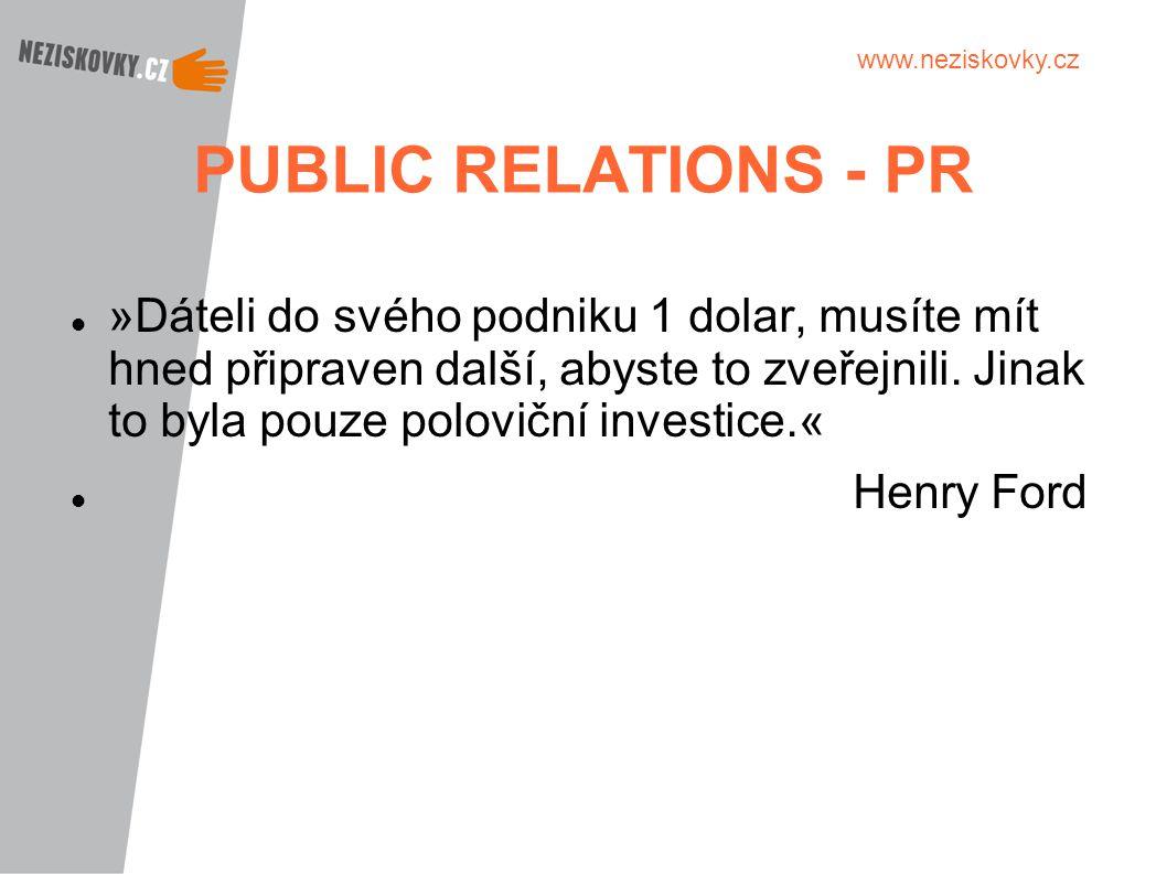 www.neziskovky.cz PUBLIC RELATIONS - PR »Dáteli do svého podniku 1 dolar, musíte mít hned připraven další, abyste to zveřejnili. Jinak to byla pouze p