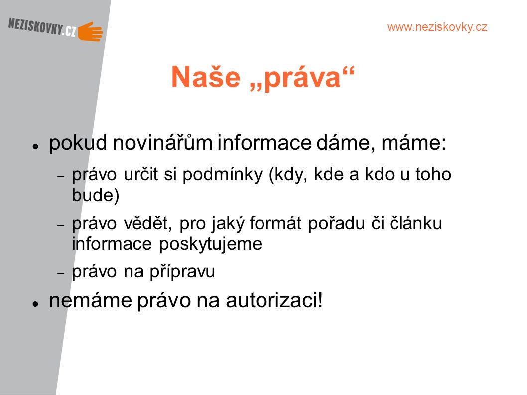 """www.neziskovky.cz Naše """"práva"""" pokud novinářům informace dáme, máme:  právo určit si podmínky (kdy, kde a kdo u toho bude)  právo vědět, pro jaký fo"""
