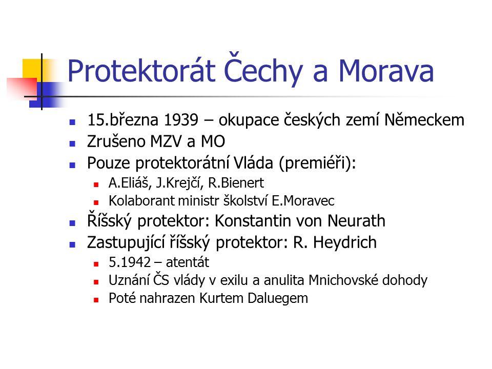 Protektorát Čechy a Morava 15.března 1939 – okupace českých zemí Německem Zrušeno MZV a MO Pouze protektorátní Vláda (premiéři): A.Eliáš, J.Krejčí, R.
