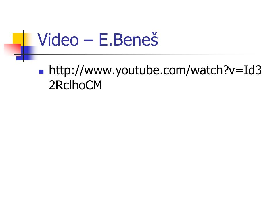 Video – E.Beneš http://www.youtube.com/watch?v=Id3 2RclhoCM